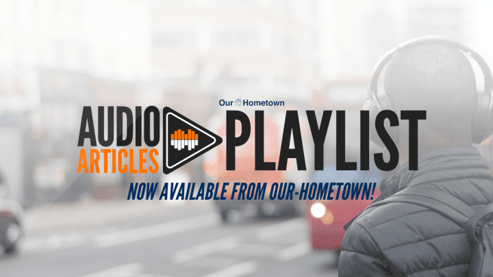 Audio Articles Playlist is now available from Our-Hometown!
