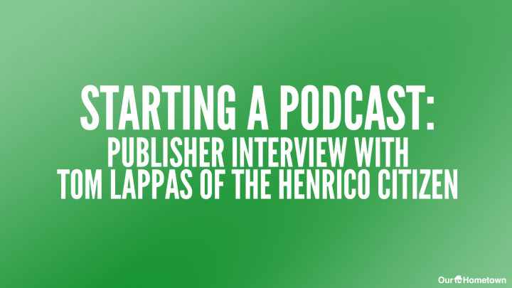 Starting a Podcast: Publisher Interview with Tom Lappas of the Henrico Citizen