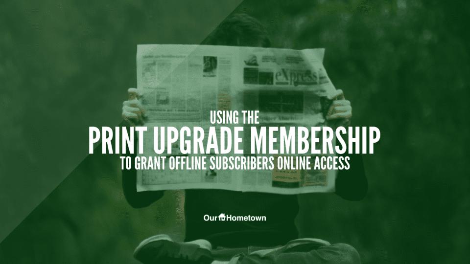 Grant print subscribers online access using the Print Upgrade Membership